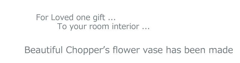 For Loved one gift, To your room interior, Beautiful Chopper's flower vase has been made.